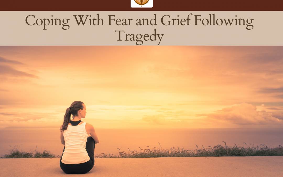 Coping With Fear and Grief Following Tragedy